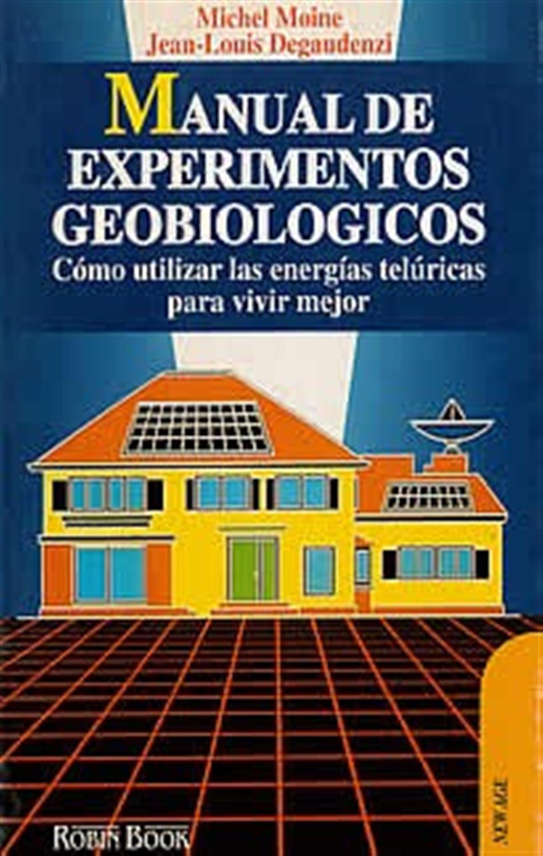 Manual de experimentos geobiologicos. Cómo utilizar las energías telúricas para vivir mejor.